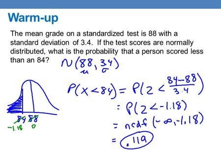 Warm-up The mean grade on a standardized test is 88 with a standard deviation of 3.4. If the test scores are normally distributed, what is the probability.