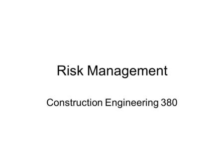 Risk Management Construction Engineering 380. Risk Management Three types of risk need to be managed on construction/engineering projects –Financial or.