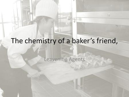 The chemistry of a baker's friend, Leavening Agents.