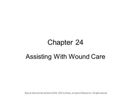 Elsevier items and derived items © 2014, 2010 by Mosby, an imprint of Elsevier Inc. All rights reserved. Chapter 24 Assisting With Wound Care.