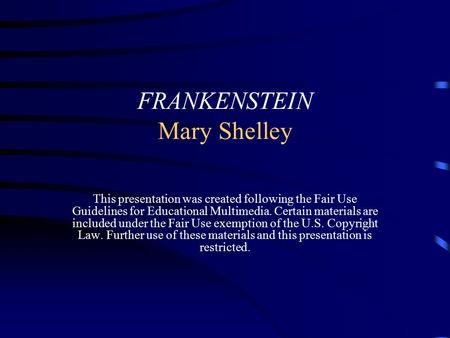 FRANKENSTEIN Mary Shelley This presentation was created following the Fair Use Guidelines for Educational Multimedia. Certain materials are included under.
