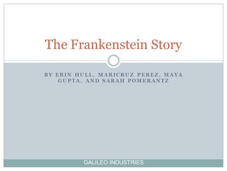 BY ERIN HULL, MARICRUZ PEREZ, MAYA GUPTA, AND SARAH POMERANTZ The Frankenstein Story GALILEO INDUSTRIES.