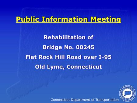 Public Information Meeting Rehabilitation of Bridge No. 00245 Flat Rock Hill Road over I-95 Old Lyme, Connecticut Rehabilitation of Bridge No. 00245 Flat.