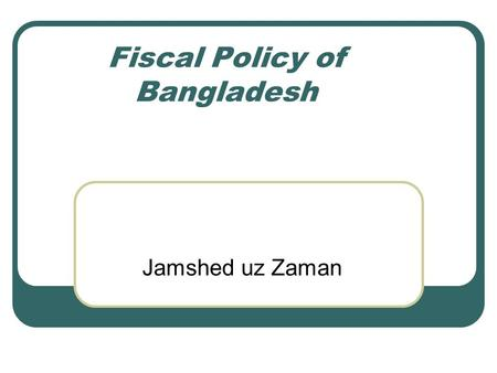 Fiscal Policy of Bangladesh Jamshed uz Zaman. When budget is declared Opposition Parties claim: Budget against the poor; Government Parties claim: Welfare.
