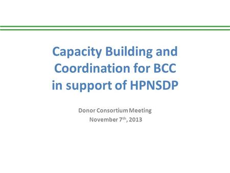 Capacity Building and Coordination for BCC in support of HPNSDP Donor Consortium Meeting November 7 th, 2013.