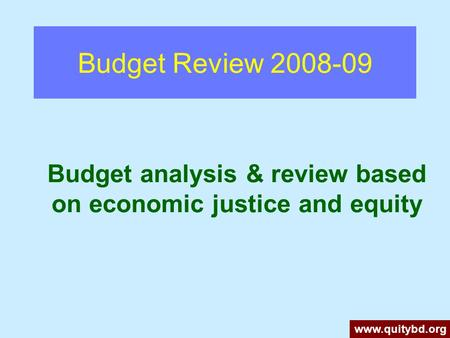 Budget Review 2008-09 Budget analysis & review based on economic justice and equity www.quitybd.org.