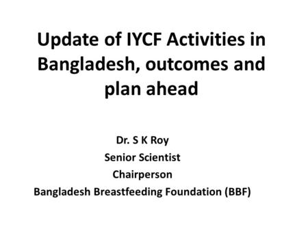 Update of IYCF Activities in Bangladesh, outcomes and plan ahead Dr. S K Roy Senior Scientist Chairperson Bangladesh Breastfeeding Foundation (BBF)