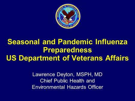 Seasonal and Pandemic Influenza Preparedness US Department of Veterans Affairs Lawrence Deyton, MSPH, MD Chief Public Health and Environmental Hazards.