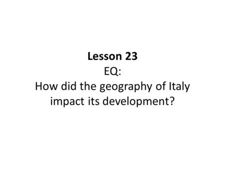 Lesson 23 EQ: How did the geography of Italy impact its development?