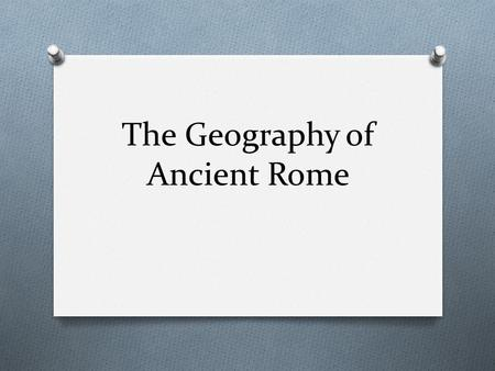 The Geography of Ancient Rome. So… Why are we learning this? O Well.. O There are still many cultural connections among Mediterranean areas of Europe,