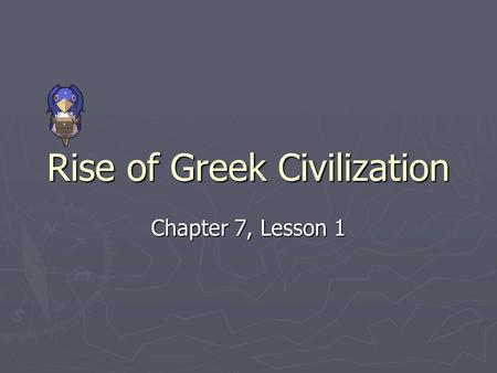 Rise of Greek Civilization Chapter 7, Lesson 1. Mountain and Seas ► Greece was the first civilization to develop in Europe and the westernmost part of.