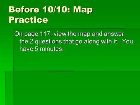 Before 10/10: Map Practice On page 117, view the map and answer the 2 questions that go along with it. You have 5 minutes.