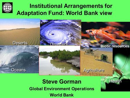 Institutional Arrangements for Adaptation Fund: World Bank view Oceans Health Agriculture Disasters Deserts Biotic resources Coastal Steve Gorman Global.