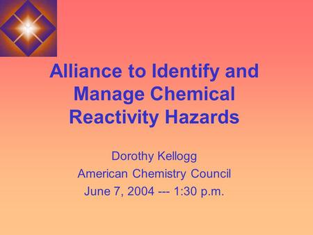 Alliance to Identify and Manage Chemical Reactivity Hazards Dorothy Kellogg American Chemistry Council June 7, 2004 --- 1:30 p.m.