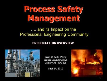 1 Process Safety Management …. and its Impact on the Professional Engineering Community Brian D. Kelly P Eng BriRisk Consulting Ltd. Calgary AB T3G 5J6.