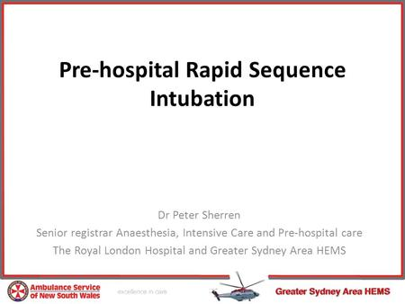 Pre-hospital Rapid Sequence Intubation Dr Peter Sherren Senior registrar Anaesthesia, Intensive Care and Pre-hospital care The Royal London Hospital and.