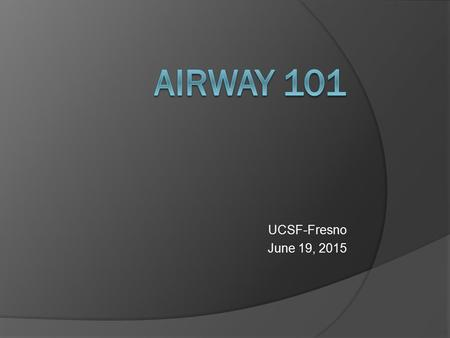 UCSF-Fresno June 19, 2015. Objectives  Understand the LEMON Law and why it is an important predictor of airways  Practice bagging and intubation  Practice.