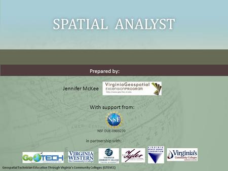 SPATIAL ANALYSTSPATIAL ANALYST With support from: NSF DUE-0903270 Prepared by: in partnership with: Jennifer McKee Geospatial Technician Education Through.