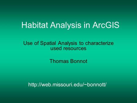 Habitat Analysis in ArcGIS Use of Spatial Analysis to characterize used resources Thomas Bonnot