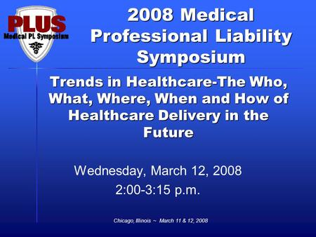 2008 Medical Professional Liability Symposium Chicago, Illinois ~ March 11 & 12, 2008 Trends in Healthcare-The Who, What, Where, When and How of Healthcare.
