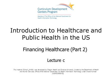 Introduction to Healthcare and Public Health in the US Financing Healthcare (Part 2) Lecture c This material (Comp1_Unit5c) was developed by Oregon Health.