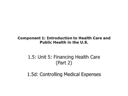 Component 1: Introduction to Health Care and Public Health in the U.S. 1.5: Unit 5: Financing Health Care (Part 2) 1.5d: Controlling Medical Expenses.