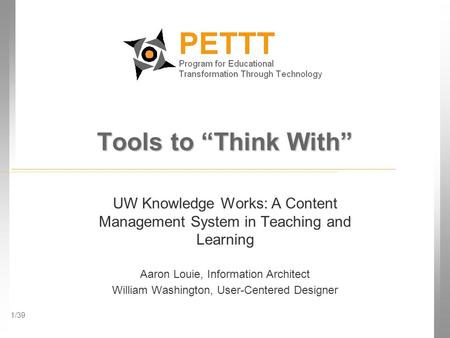 "1/39 Tools to ""Think With"" UW Knowledge Works: A Content Management System in Teaching and Learning Aaron Louie, Information Architect William Washington,"