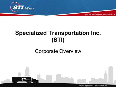 Specialized Supply Chain Solutions © 2011 Specialized Transportation, Inc. Specialized Transportation Inc. (STI) Corporate Overview.