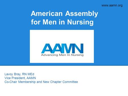 Www.aamn.org American Assembly for Men in Nursing Lavoy Bray, RN MEd Vice President, AAMN Co-Chair Membership and New Chapter Committee.
