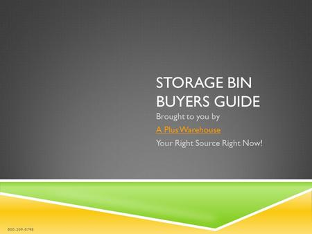 STORAGE BIN BUYERS GUIDE Brought to you by A Plus Warehouse Your Right Source Right Now! 800-209-8798.