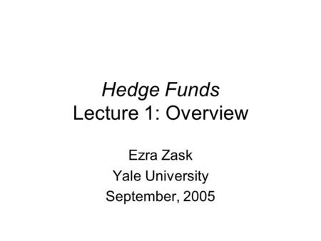 Hedge Funds Lecture 1: Overview Ezra Zask Yale University September, 2005.