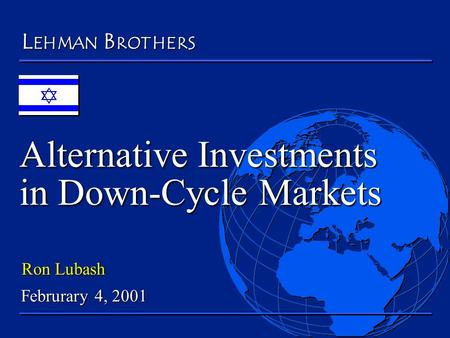 Alternative Investments in Down-Cycle Markets LEHMNABROTHER S Ron Lubash Februrary 4, 2001.