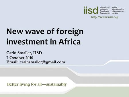 New wave of foreign investment in Africa Carin Smaller, IISD 7 October 2010