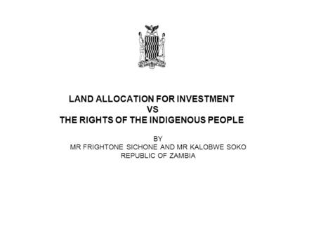 LAND ALLOCATION FOR INVESTMENT VS THE RIGHTS OF THE INDIGENOUS PEOPLE BY MR FRIGHTONE SICHONE AND MR KALOBWE SOKO REPUBLIC OF ZAMBIA.
