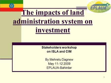 1 The impacts of land administration system on investment Stakeholders workshop on ISLA and CIM By Mehretu Dagnew May 11-12 2009 EPLAUA-Bahirdar.