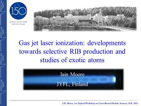 Gas jet laser ionization: developments towards selective RIB production and studies of exotic atoms Iain Moore JYFL, Finland I.D. Moore, 1st Topical Workshop.