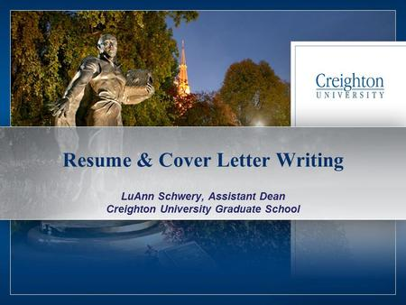 1 Resume & Cover Letter Writing LuAnn Schwery, Assistant Dean Creighton University Graduate School.