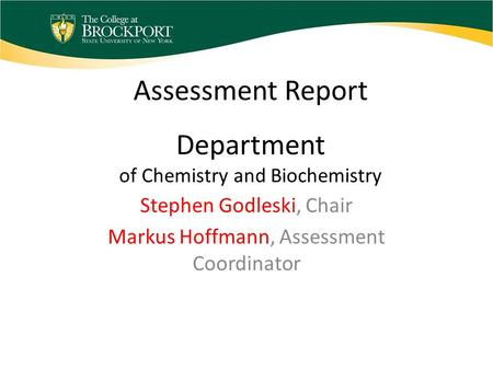 Assessment Report Department of Chemistry and Biochemistry Stephen Godleski, Chair Markus Hoffmann, Assessment Coordinator.