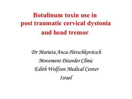 Botulinum toxin use in post traumatic cervical dystonia and head tremor Dr Marieta Anca-Herschkovitsch Movement Disorder Clinic Edith Wolfson Medical Center.