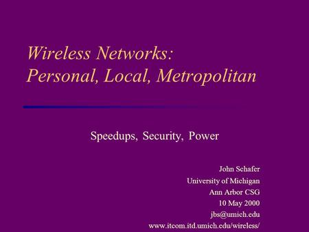 Wireless Networks: Personal, Local, Metropolitan Speedups, Security, Power John Schafer University of Michigan Ann Arbor CSG 10 May 2000