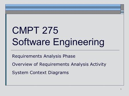 1 CMPT 275 Software Engineering Requirements Analysis Phase Overview of Requirements Analysis Activity System Context Diagrams.