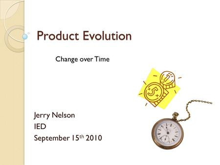 Product Evolution Jerry Nelson IED September 15 th 2010 Change over Time.