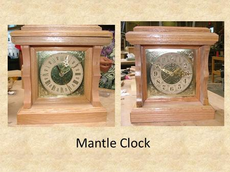 Mantle Clock. Beginning Steps Cut 2 piece 20 x 5 to make the 2 sides and top/bottom Cut 1 10 ¾ and 1- 9 from each 20 piece. This will make a side and.
