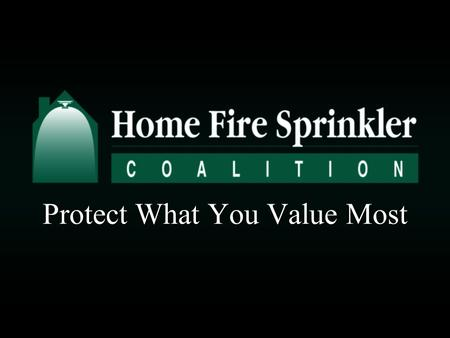 Protect What You Value Most. Today's presentation will help you understand how home fire sprinklers can: Save livesSave lives Reduce injuriesReduce injuries.