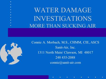 WATER DAMAGE INVESTIGATIONS MORE THAN SUCKING AIR Connie A. Morbach, M.S., CHMM, CIE, ASCS Sanit-Air, Inc. 1311 North Main/ Clawson, MI 48017 248 435-2088.