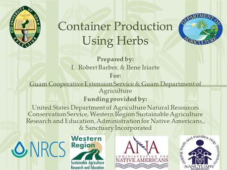 Container Production Using Herbs Prepared by: L. Robert Barber, & Ilene Iriarte For: Guam Cooperative Extension Service & Guam Department of Agriculture.