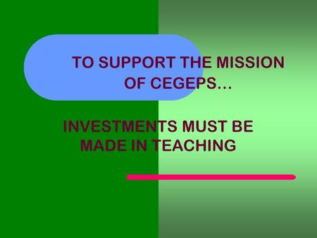 TO SUPPORT THE MISSION OF CEGEPS… INVESTMENTS MUST BE MADE IN TEACHING.