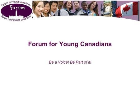 Forum for Young Canadians Be a Voice! Be Part of it!