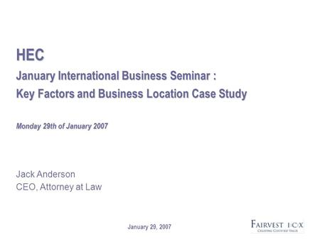 January 29, 2007 HEC January International Business Seminar : Key Factors and Business Location Case Study Monday 29th of January 2007 Jack Anderson CEO,