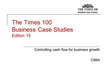 The Times 100 Business Case Studies Edition 15 Controlling cash flow for business growth CIMA.